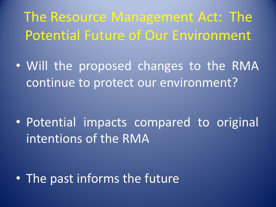 The Resource Management Act: The Potential Future of Our Environment Will the proposed changes to the RMA continue to protect our environment? Potenti
