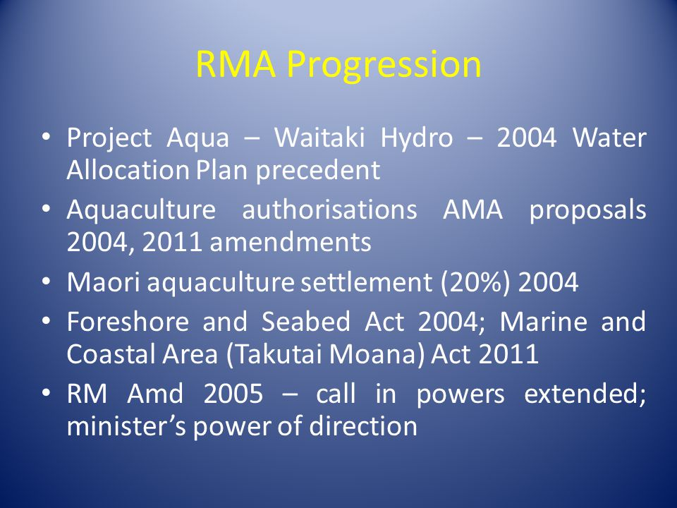 RMA Progression Project Aqua – Waitaki Hydro – 2004 Water Allocation Plan precedent Aquaculture authorisations AMA proposals 2004, 2011 amendments Maori aquaculture settlement (20%) 2004 Foreshore and Seabed Act 2004; Marine and Coastal Area (Takutai Moana) Act 2011 RM Amd 2005 – call in powers extended; minister's power of direction