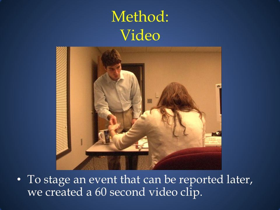 Method: Video To stage an event that can be reported later, we created a 60 second video clip.