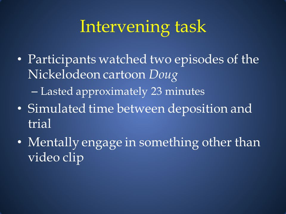 Intervening task Participants watched two episodes of the Nickelodeon cartoon Doug – Lasted approximately 23 minutes Simulated time between deposition and trial Mentally engage in something other than video clip