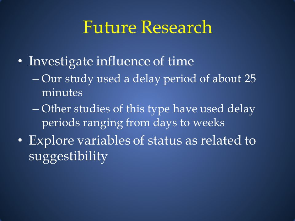 Future Research Investigate influence of time – Our study used a delay period of about 25 minutes – Other studies of this type have used delay periods ranging from days to weeks Explore variables of status as related to suggestibility
