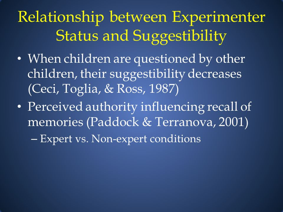 Relationship between Experimenter Status and Suggestibility When children are questioned by other children, their suggestibility decreases (Ceci, Toglia, & Ross, 1987) Perceived authority influencing recall of memories (Paddock & Terranova, 2001) – Expert vs.