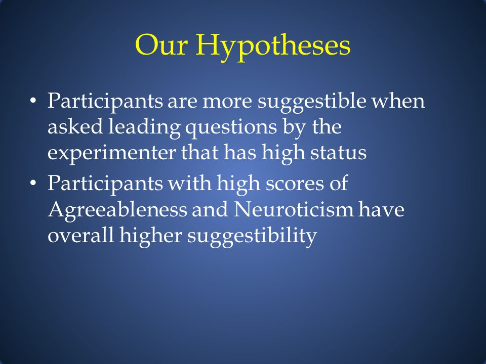 Our Hypotheses Participants are more suggestible when asked leading questions by the experimenter that has high status Participants with high scores of Agreeableness and Neuroticism have overall higher suggestibility