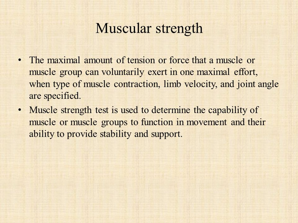 Muscular strength The maximal amount of tension or force that a muscle or muscle group can voluntarily exert in one maximal effort, when type of muscle contraction, limb velocity, and joint angle are specified.