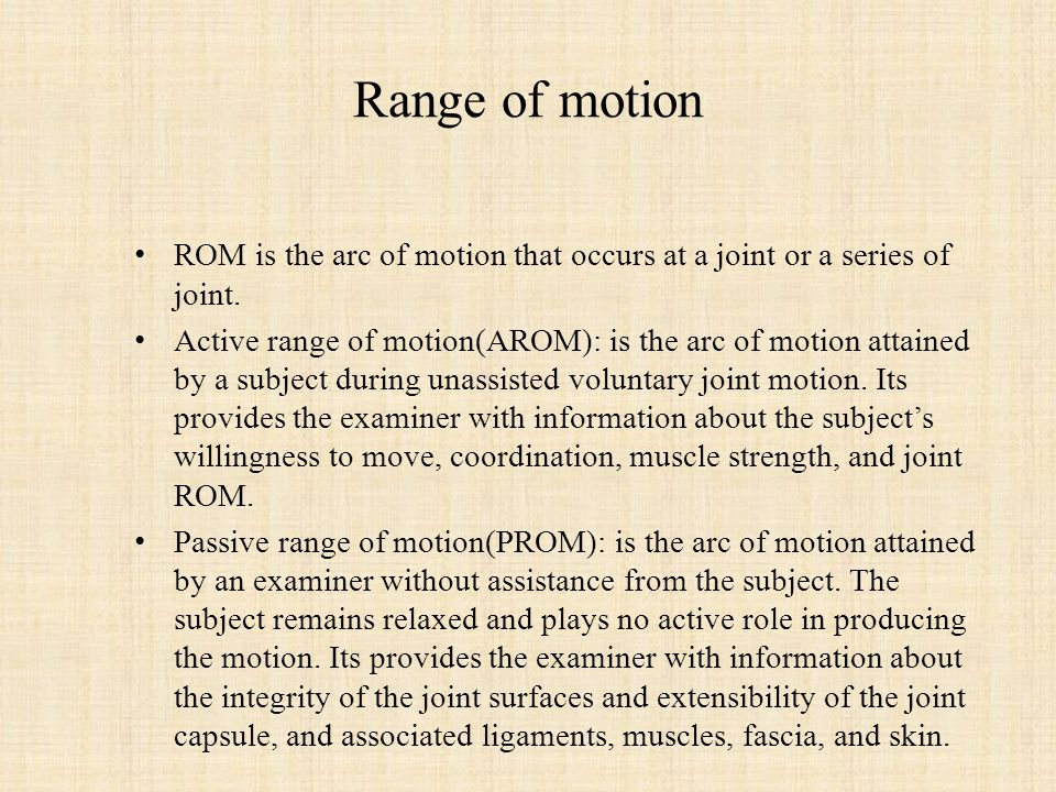 Range of motion ROM is the arc of motion that occurs at a joint or a series of joint.