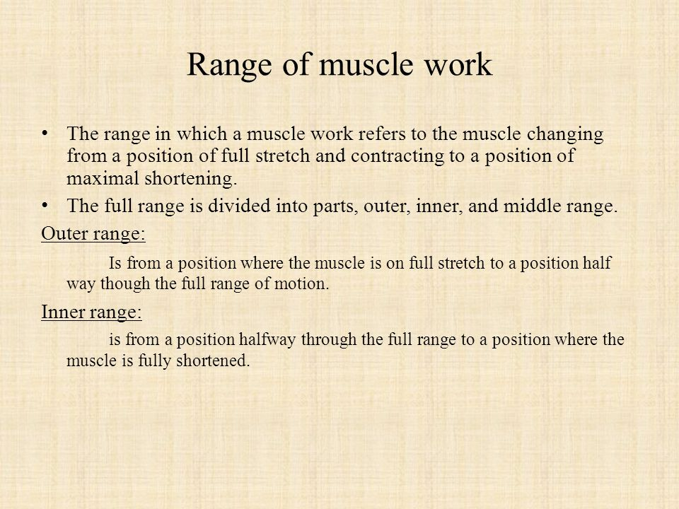 Range of muscle work The range in which a muscle work refers to the muscle changing from a position of full stretch and contracting to a position of maximal shortening.