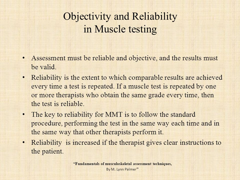 Objectivity and Reliability in Muscle testing Assessment procedure objectivity means that the findings are reported without distortion by personal opinion or feelings.