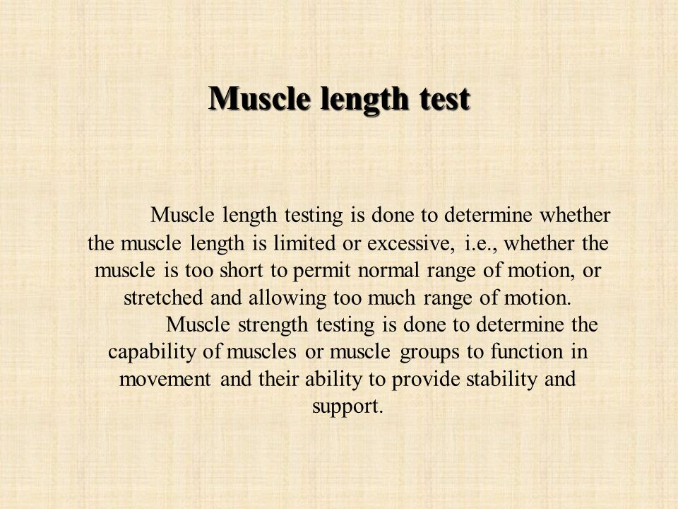 Muscle length testing is done to determine whether the muscle length is limited or excessive, i.e., whether the muscle is too short to permit normal range of motion, or stretched and allowing too much range of motion.