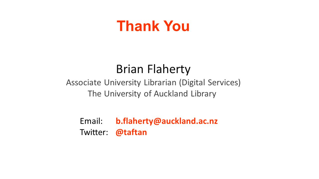 Thank You Brian Flaherty Associate University Librarian (Digital Services) The University of Auckland Library Email: b.flaherty@auckland.ac.nz Twitter: @taftan