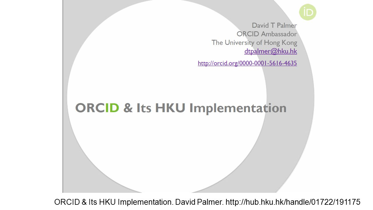 ORCID & Its HKU Implementation. David Palmer. http://hub.hku.hk/handle/01722/191175