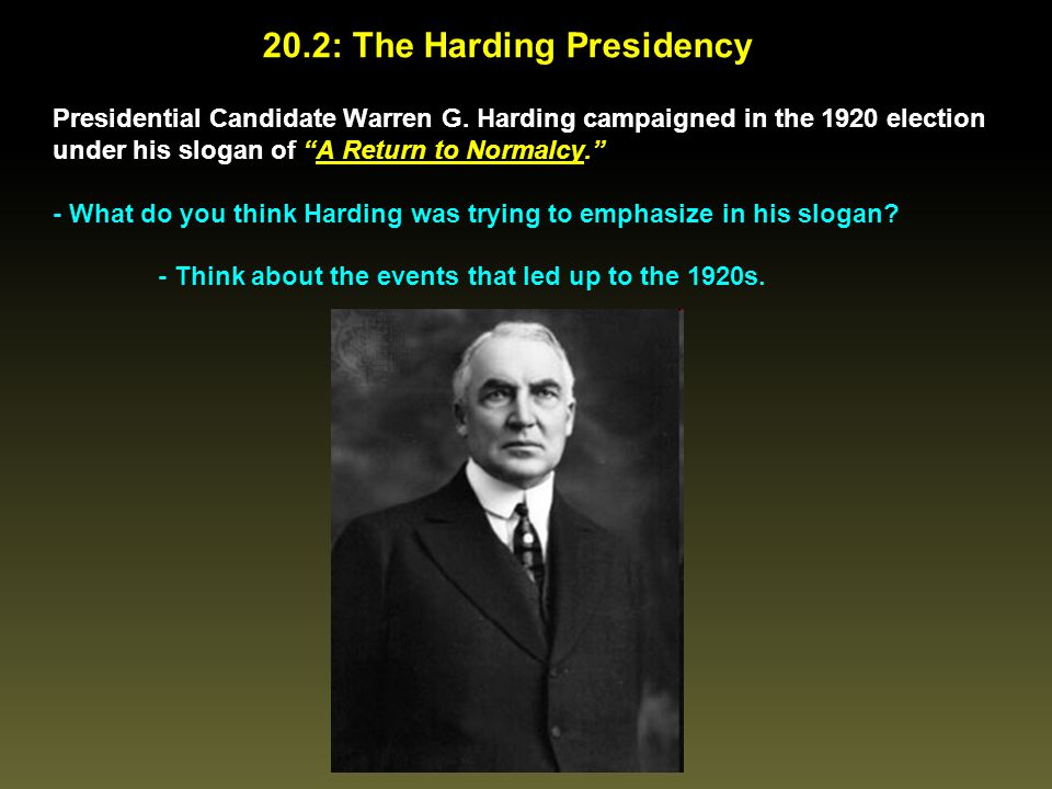 """20.2: The Harding Presidency Presidential Candidate Warren G. Harding campaigned in the 1920 election under his slogan of """"A Return to Normalcy."""" - Wh"""