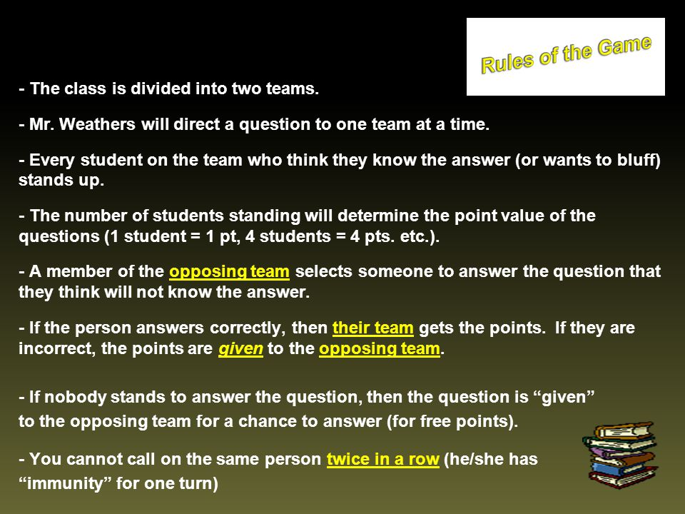 - The class is divided into two teams. - Mr. Weathers will direct a question to one team at a time. - Every student on the team who think they know th