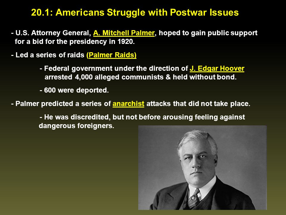 - U.S. Attorney General, A. Mitchell Palmer, hoped to gain public support for a bid for the presidency in 1920. - Led a series of raids (Palmer Raids)