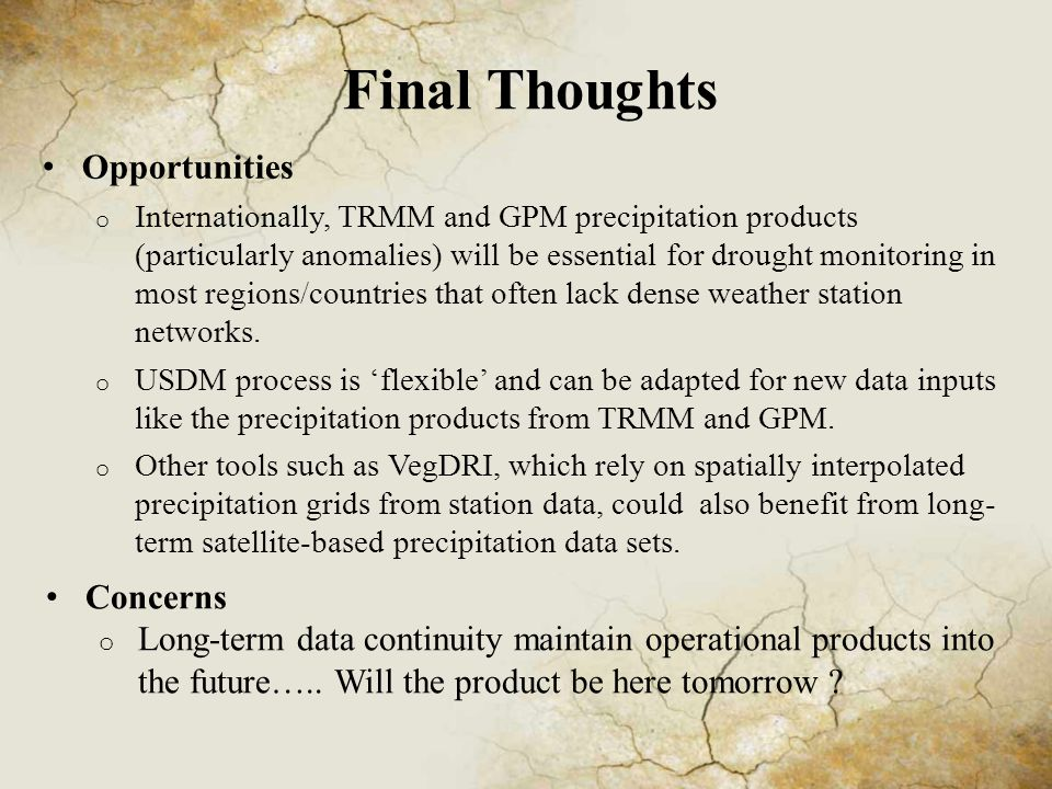 Final Thoughts Opportunities o Internationally, TRMM and GPM precipitation products (particularly anomalies) will be essential for drought monitoring in most regions/countries that often lack dense weather station networks.