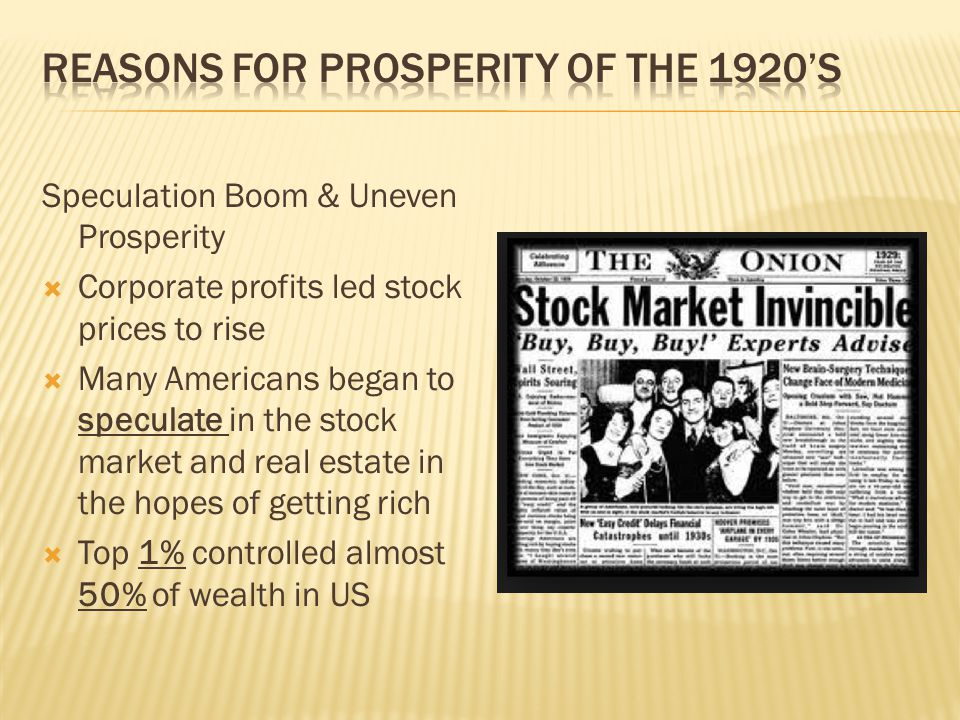 Speculation Boom & Uneven Prosperity  Corporate profits led stock prices to rise  Many Americans began to speculate in the stock market and real est