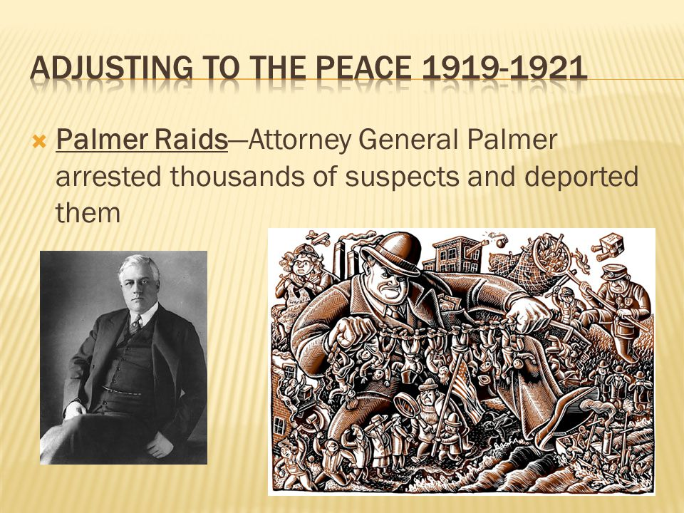  Palmer Raids—Attorney General Palmer arrested thousands of suspects and deported them