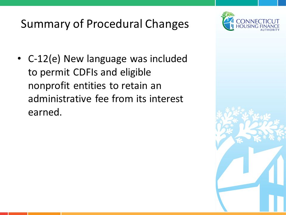 Summary of Procedural Changes C-12(e) New language was included to permit CDFIs and eligible nonprofit entities to retain an administrative fee from i
