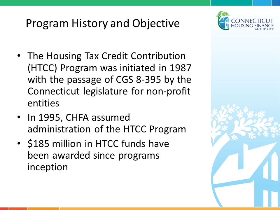 Program History and Objective The Housing Tax Credit Contribution (HTCC) Program was initiated in 1987 with the passage of CGS 8-395 by the Connecticu