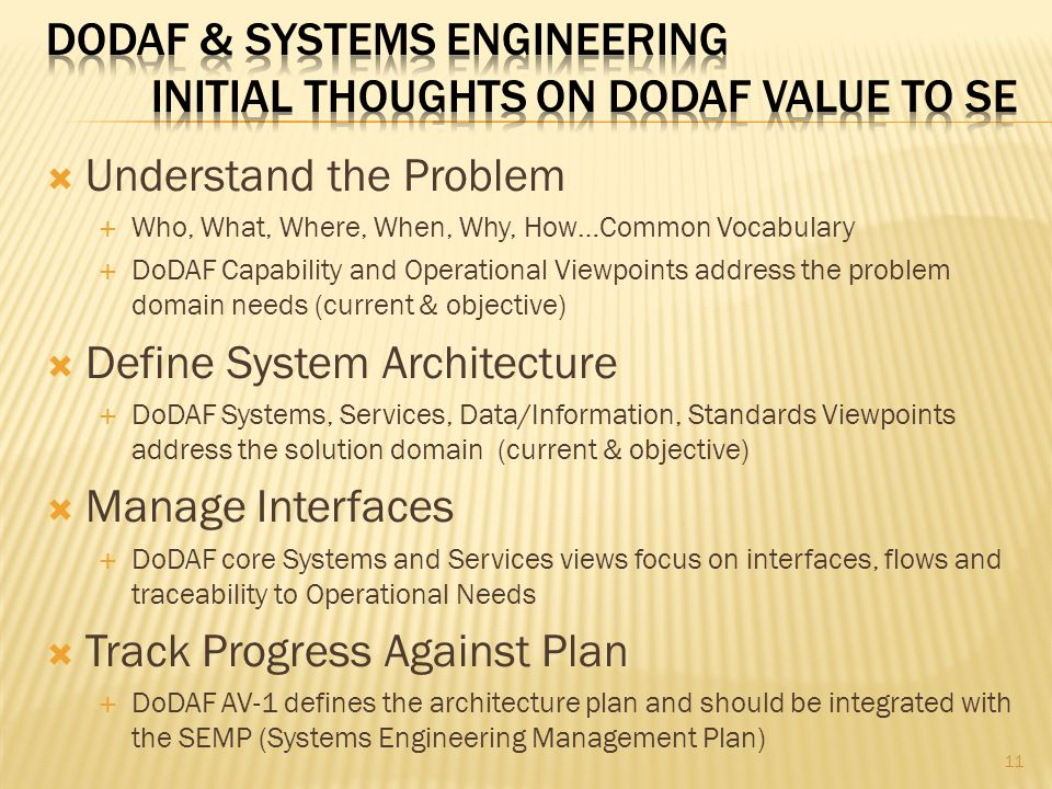  Understand the Problem  Who, What, Where, When, Why, How…Common Vocabulary  DoDAF Capability and Operational Viewpoints address the problem domain needs (current & objective)  Define System Architecture  DoDAF Systems, Services, Data/Information, Standards Viewpoints address the solution domain (current & objective)  Manage Interfaces  DoDAF core Systems and Services views focus on interfaces, flows and traceability to Operational Needs  Track Progress Against Plan  DoDAF AV-1 defines the architecture plan and should be integrated with the SEMP (Systems Engineering Management Plan) 11