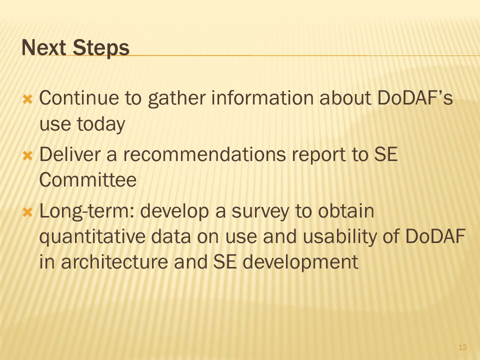  Continue to gather information about DoDAF's use today  Deliver a recommendations report to SE Committee  Long-term: develop a survey to obtain quantitative data on use and usability of DoDAF in architecture and SE development 13 Next Steps