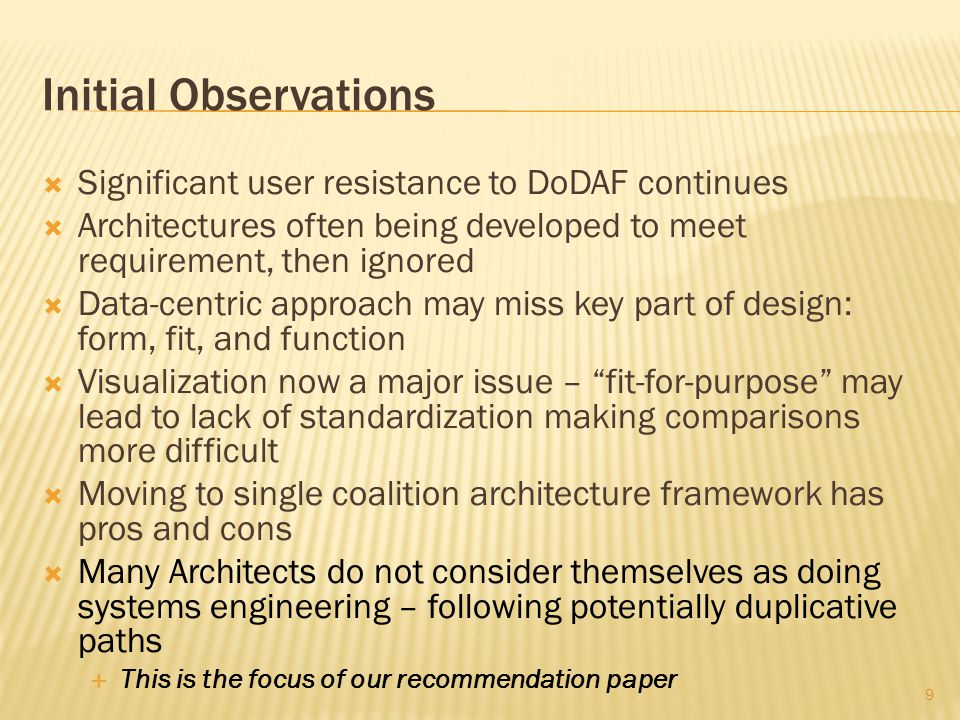  Significant user resistance to DoDAF continues  Architectures often being developed to meet requirement, then ignored  Data-centric approach may miss key part of design: form, fit, and function  Visualization now a major issue – fit-for-purpose may lead to lack of standardization making comparisons more difficult  Moving to single coalition architecture framework has pros and cons  Many Architects do not consider themselves as doing systems engineering – following potentially duplicative paths  This is the focus of our recommendation paper 9 Initial Observations