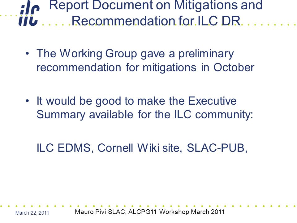 March 22, 2011 The Working Group gave a preliminary recommendation for mitigations in October It would be good to make the Executive Summary available for the ILC community: ILC EDMS, Cornell Wiki site, SLAC-PUB, Report Document on Mitigations and Recommendation for ILC DR Mauro Pivi SLAC, ALCPG11 Workshop March 2011