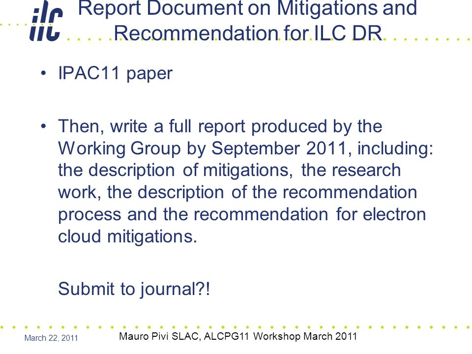 March 22, 2011 1.Introduction, 5 [?] 1.1Request from AAP, 3 [?] 1.2Working Group, Charges, Deliverables and Milestones, 5 [Guiducci] 1.3Test Facilities contribution to DR 20 [Palmer] 2.0Introduction of the Electron Cloud effect 10 [Furman] 3.0Overview of Electron Cloud Mitigations [Pivi/Palmer] 3.1 Solenoid 10[Kanazawa/Pivi] 3.2 TiN coating10 [Pivi/Suetsugu/Calvey] 3.3 Carbon coating 10 [Calatroni/ Palmer] 3.4 NEG coating 10 [Malishev/Palmer] 3.5 Coating and impedance[Papaphilippou] 3.6 Grooves and Impedance 10 [Suetsugu/Pivi/Calvey] 3.7 Clearing Electrodes and Impedance 10 [Suetsugu/Billing] 3.8 Conditioning 10[Suetsugu/Li] 3.9 Single-bunch Feedback system 10 [C.