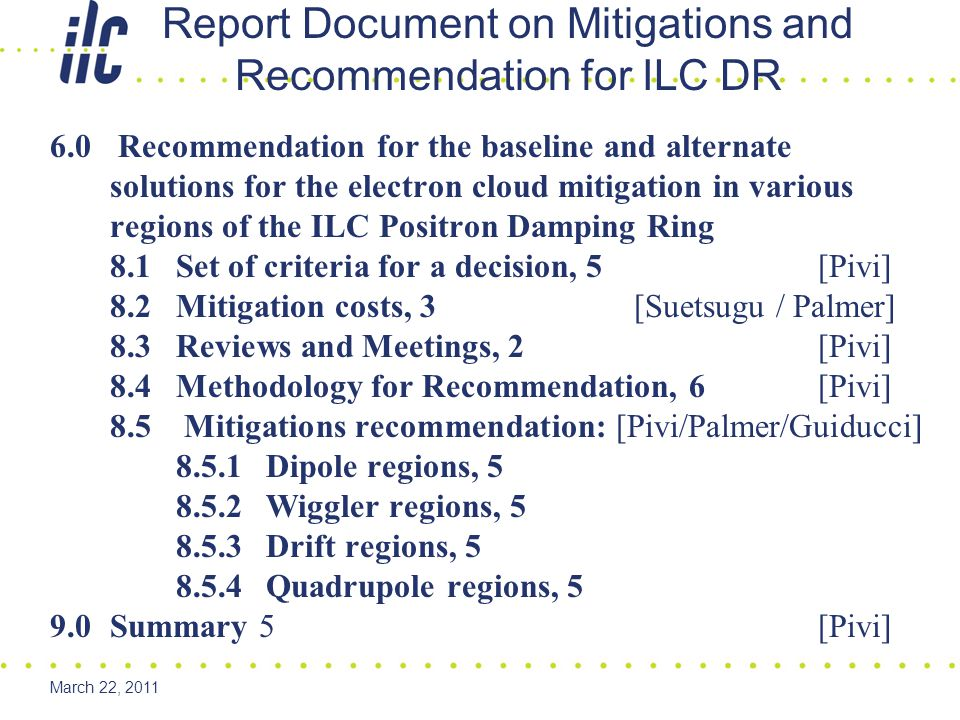 March 22, 2011 6.0 Recommendation for the baseline and alternate solutions for the electron cloud mitigation in various regions of the ILC Positron Damping Ring 8.1Set of criteria for a decision, 5 [Pivi] 8.2Mitigation costs, 3 [Suetsugu / Palmer] 8.3Reviews and Meetings, 2 [Pivi] 8.4Methodology for Recommendation, 6 [Pivi] 8.5 Mitigations recommendation: [Pivi/Palmer/Guiducci] 8.5.1 Dipole regions, 5 8.5.2 Wiggler regions, 5 8.5.3 Drift regions, 5 8.5.4 Quadrupole regions, 5 9.0Summary 5 [Pivi] Report Document on Mitigations and Recommendation for ILC DR