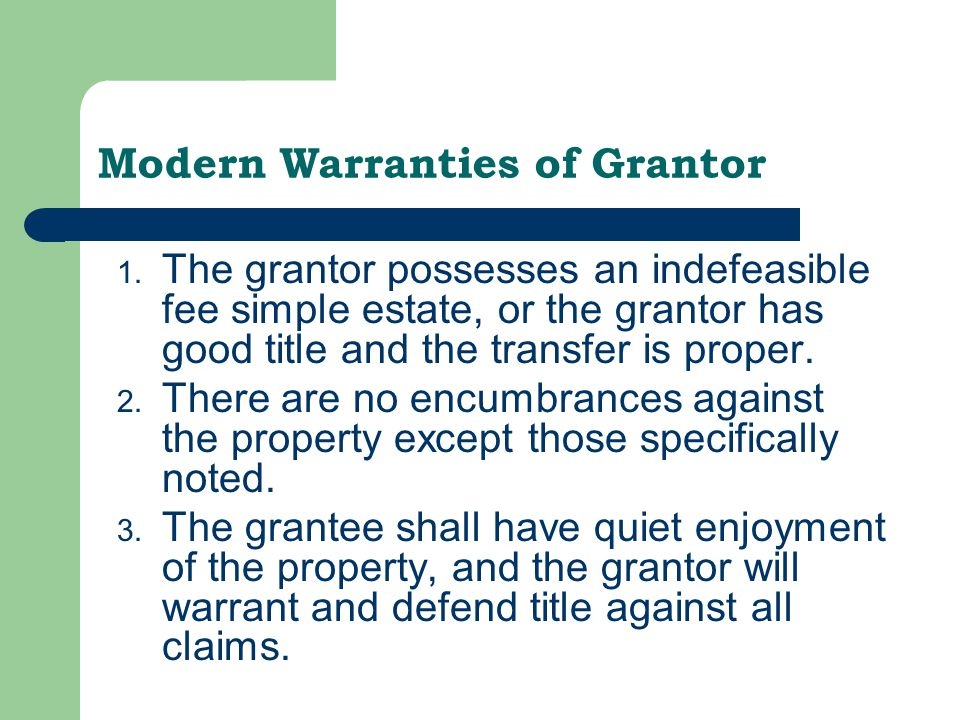 Modern Warranties of Grantor 1. The grantor possesses an indefeasible fee simple estate, or the grantor has good title and the transfer is proper. 2.