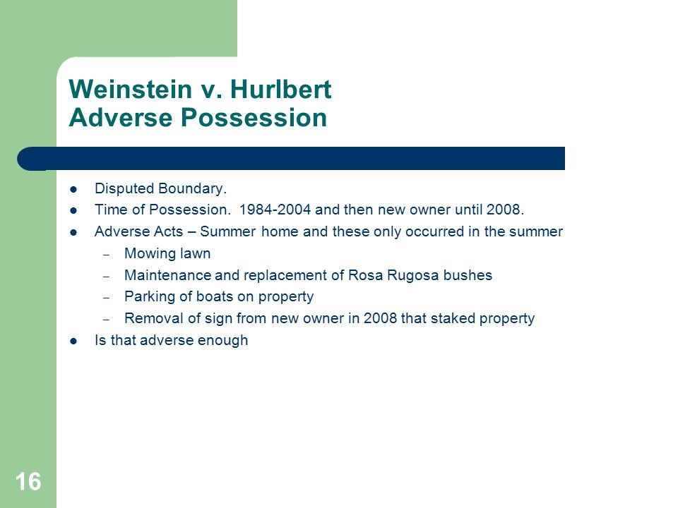 Weinstein v. Hurlbert Adverse Possession Disputed Boundary. Time of Possession. 1984-2004 and then new owner until 2008. Adverse Acts – Summer home an