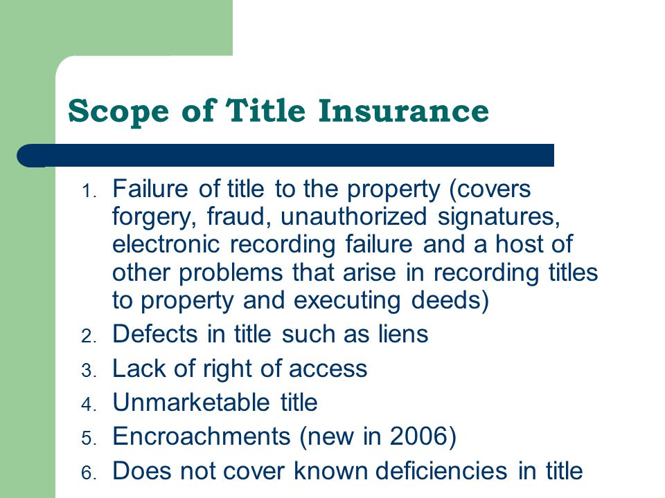 Scope of Title Insurance 1. Failure of title to the property (covers forgery, fraud, unauthorized signatures, electronic recording failure and a host