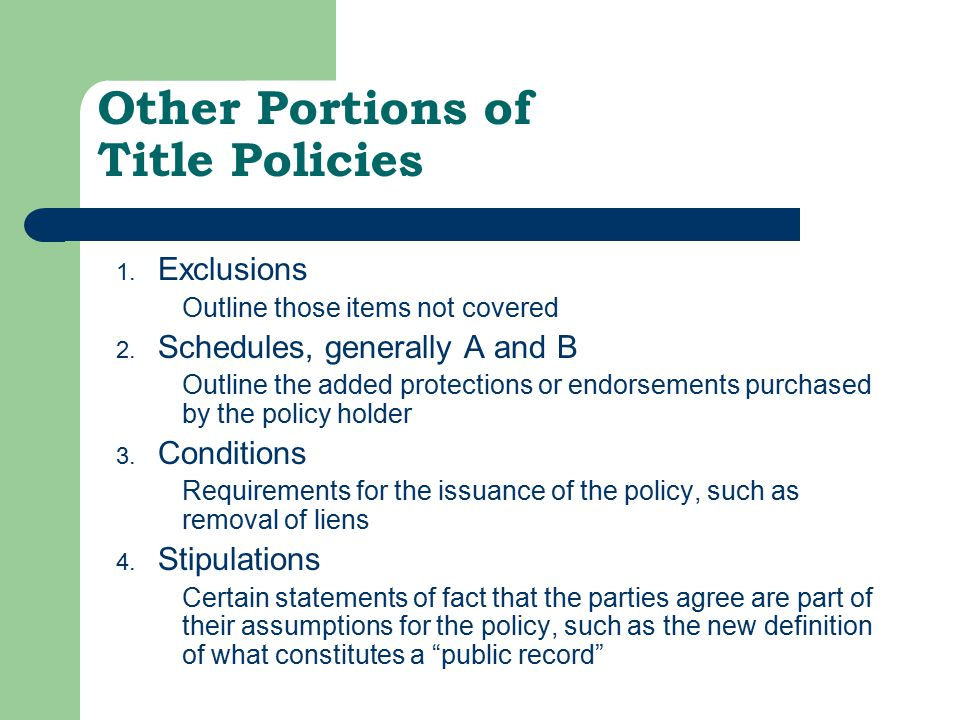Other Portions of Title Policies 1. Exclusions Outline those items not covered 2. Schedules, generally A and B Outline the added protections or endors