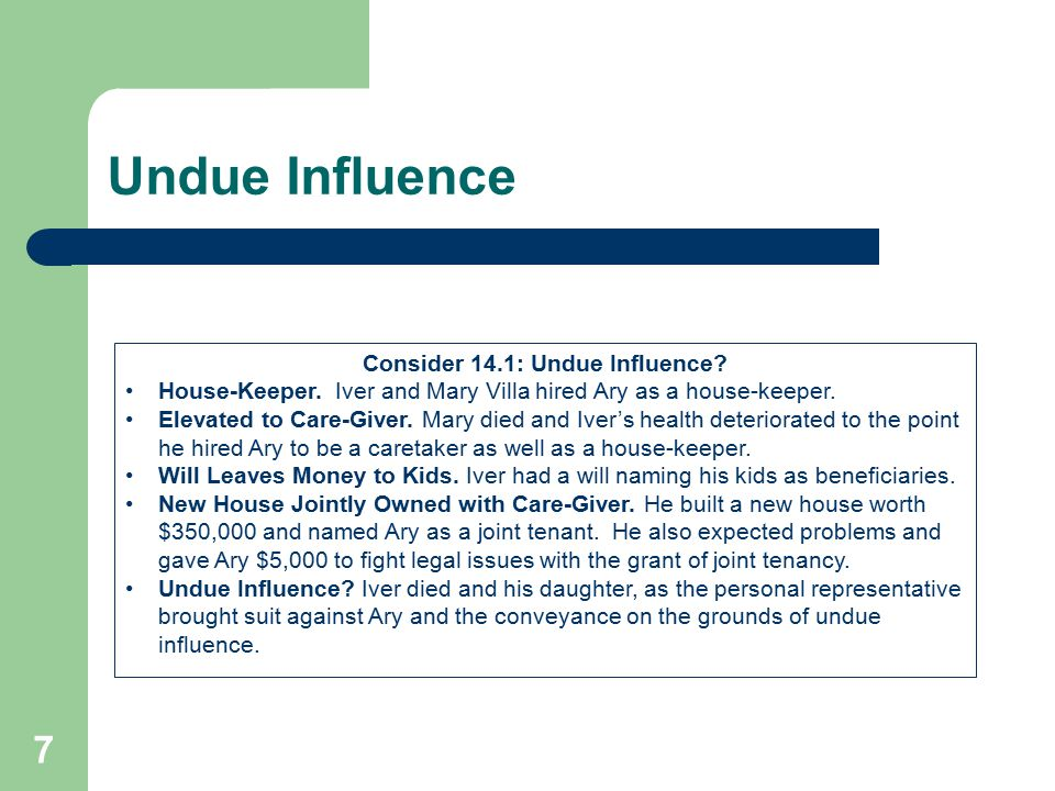 Undue Influence 7 Consider 14.1: Undue Influence? House-Keeper. Iver and Mary Villa hired Ary as a house-keeper. Elevated to Care-Giver. Mary died and