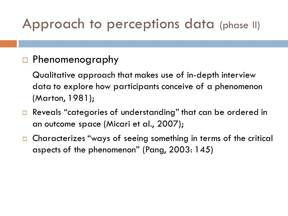 Approach to perceptions data (phase II)  Phenomenography Qualitative approach that makes use of in-depth interview data to explore how participants conceive of a phenomenon (Marton, 1981);  Reveals categories of understanding that can be ordered in an outcome space (Micari et al., 2007);  Characterizes ways of seeing something in terms of the critical aspects of the phenomenon (Pang, 2003: 145)