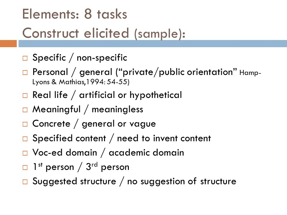 Elements: 8 tasks Construct elicited (sample) :  Specific / non-specific  Personal / general ( private/public orientation Hamp- Lyons & Mathias,1994: 54-55)  Real life / artificial or hypothetical  Meaningful / meaningless  Concrete / general or vague  Specified content / need to invent content  Voc-ed domain / academic domain  1 st person / 3 rd person  Suggested structure / no suggestion of structure