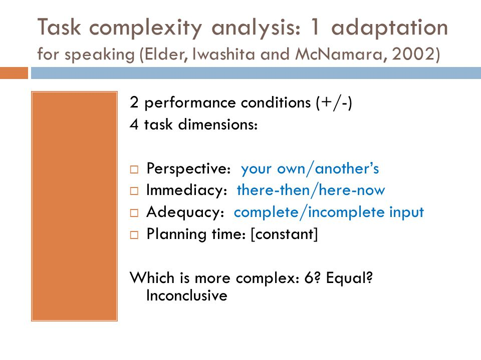 Task complexity analysis: 1 adaptation for speaking (Elder, Iwashita and McNamara, 2002) 2 performance conditions (+/-) 4 task dimensions:  Perspective: your own/another's  Immediacy: there-then/here-now  Adequacy: complete/incomplete input  Planning time: [constant] Which is more complex: 6.