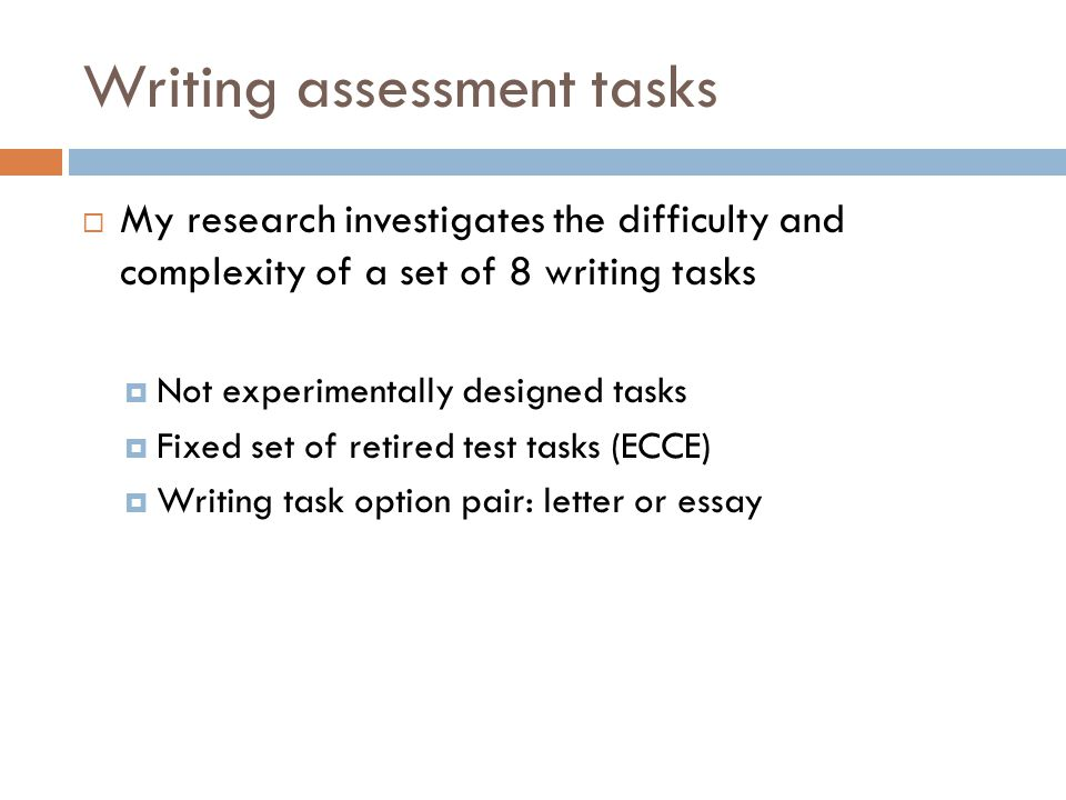 Writing assessment tasks  My research investigates the difficulty and complexity of a set of 8 writing tasks  Not experimentally designed tasks  Fixed set of retired test tasks (ECCE)  Writing task option pair: letter or essay