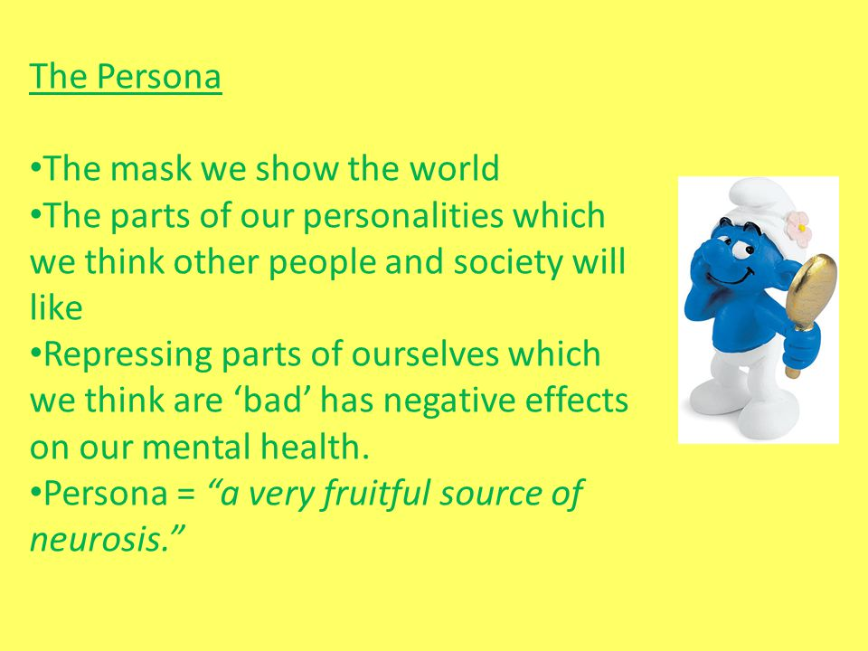 The Persona The mask we show the world The parts of our personalities which we think other people and society will like Repressing parts of ourselves
