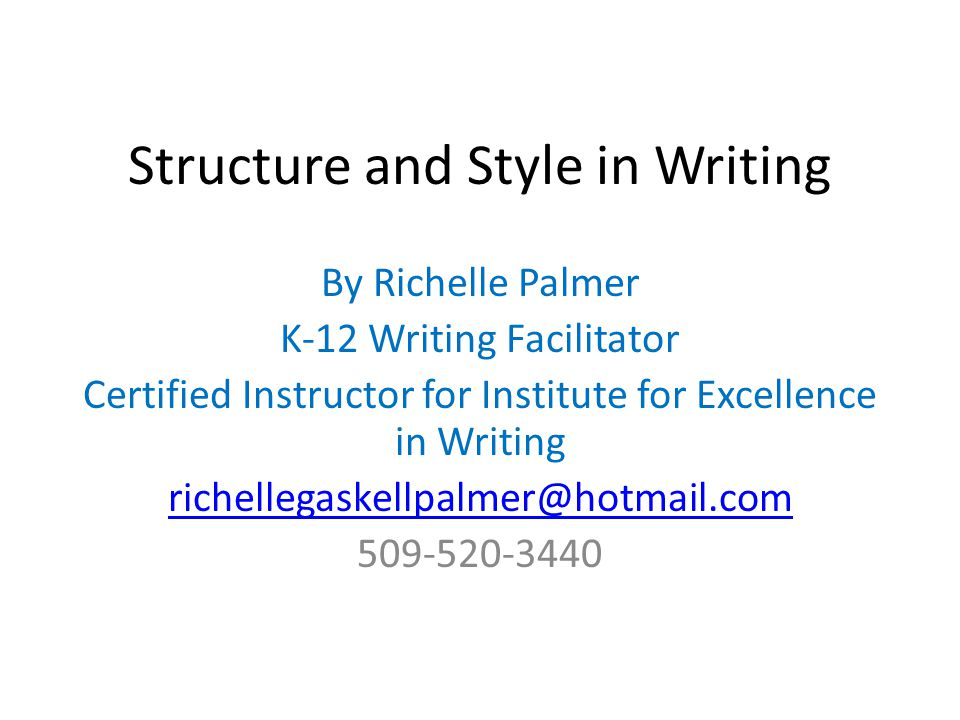 Structure and Style in Writing By Richelle Palmer K-12 Writing Facilitator Certified Instructor for Institute for Excellence in Writing richellegaskel