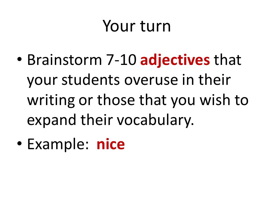 Your turn Brainstorm 7-10 adjectives that your students overuse in their writing or those that you wish to expand their vocabulary. Example: nice