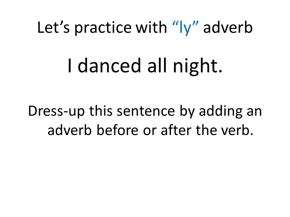 """Let's practice with """"ly"""" adverb I danced all night. Dress-up this sentence by adding an adverb before or after the verb."""