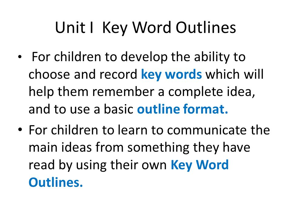 Unit I Key Word Outlines For children to develop the ability to choose and record key words which will help them remember a complete idea, and to use