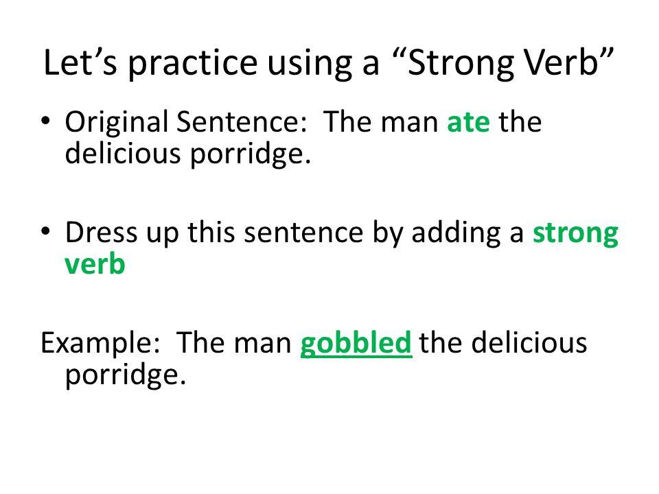 "Let's practice using a ""Strong Verb"" Original Sentence: The man ate the delicious porridge. Dress up this sentence by adding a strong verb Example: Th"