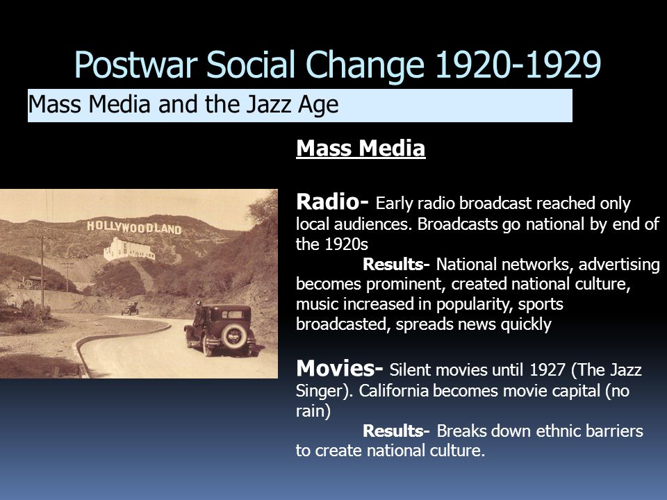 Postwar Social Change 1920-1929 Mass Media and the Jazz Age Mass Media Radio- Early radio broadcast reached only local audiences. Broadcasts go nation
