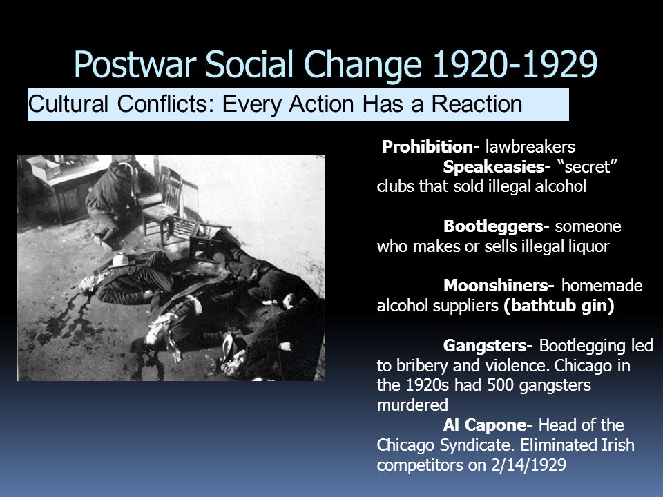"Postwar Social Change 1920-1929 Cultural Conflicts: Every Action Has a Reaction Prohibition- lawbreakers Speakeasies- ""secret"" clubs that sold illegal"