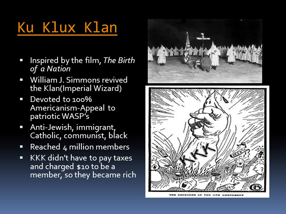 Ku Klux Klan  Inspired by the film, The Birth of a Nation  William J. Simmons revived the Klan(Imperial Wizard)  Devoted to 100% Americanism-Appeal