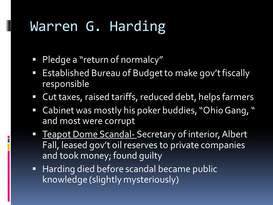 "Warren G. Harding  Pledge a ""return of normalcy""  Established Bureau of Budget to make gov't fiscally responsible  Cut taxes, raised tariffs, reduc"