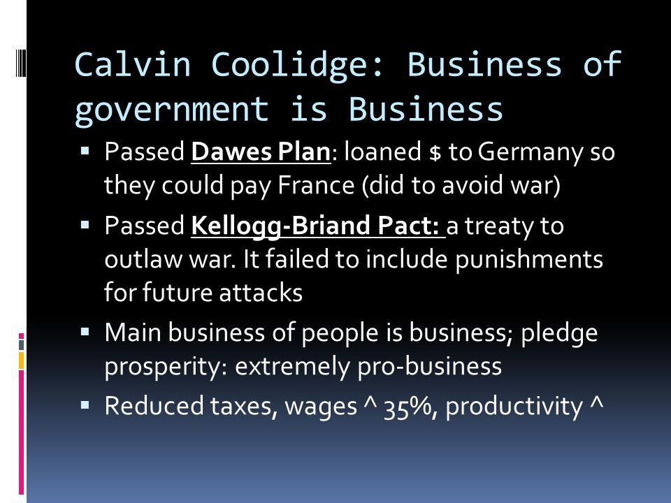 Calvin Coolidge: Business of government is Business  Passed Dawes Plan: loaned $ to Germany so they could pay France (did to avoid war)  Passed Kell