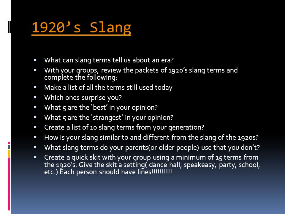 1920's Slang  What can slang terms tell us about an era?  With your groups, review the packets of 1920's slang terms and complete the following:  M