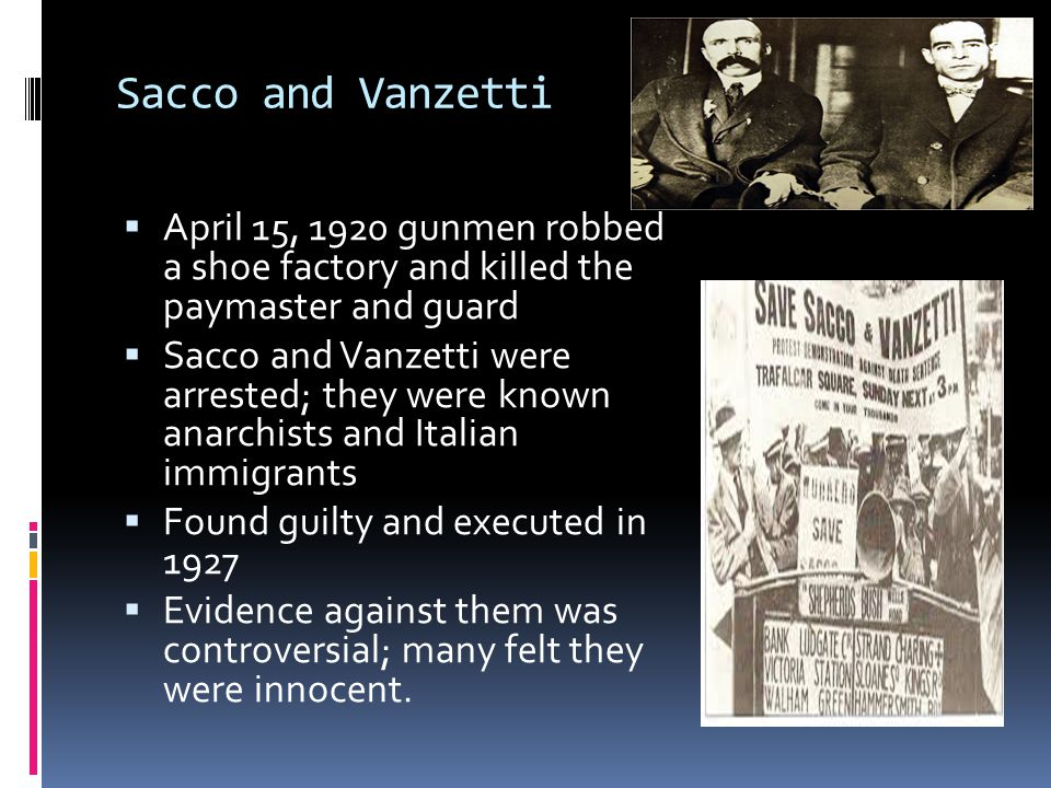 Sacco and Vanzetti  April 15, 1920 gunmen robbed a shoe factory and killed the paymaster and guard  Sacco and Vanzetti were arrested; they were know